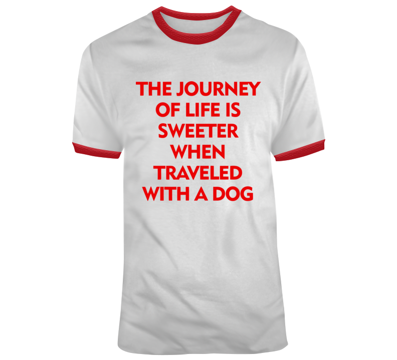 The Journey Of Life Is Sweeter When Traveled With A Dog T Shirt