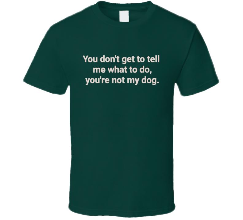 You Don't Get To Tell Me What To Do, You're Not My Dog T Shirt