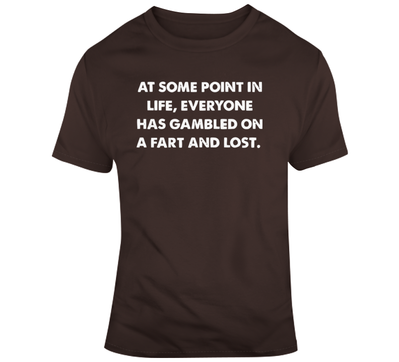 At Some Point In Life, Everyone Has Gambled On A Fart And Lost T Shirt
