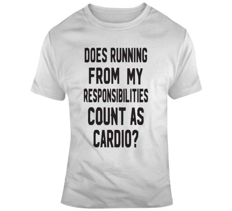 Does Running From My Responsibilities Count As Cardio? T Shirt