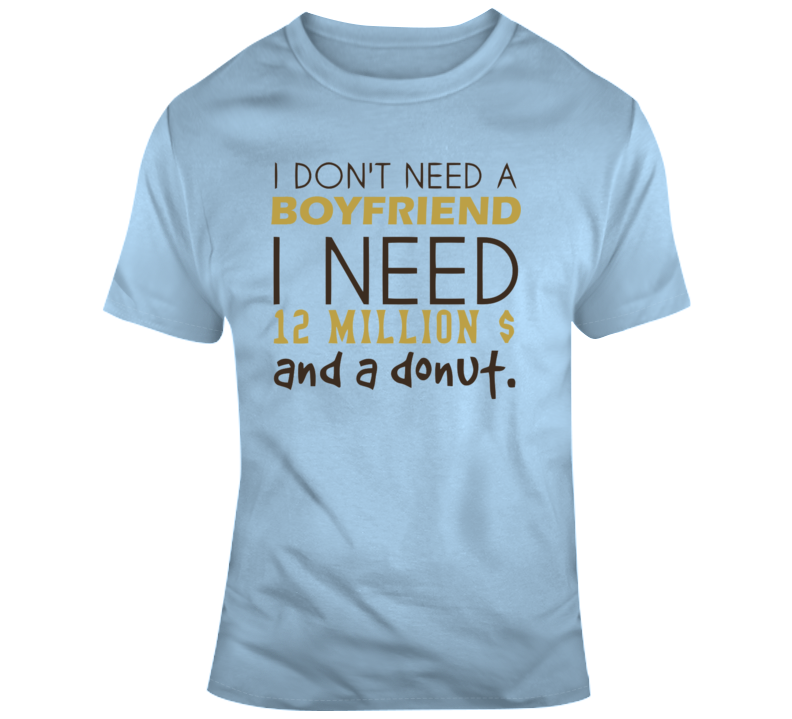 I Don't Need A Boyfriend, I Need 12 Million $ And A Donut.donut T Shirt