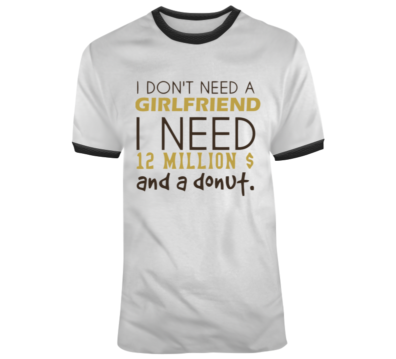 I Don't Need A Girlfriend, I Need 12 Million $ And A Donut T Shirt