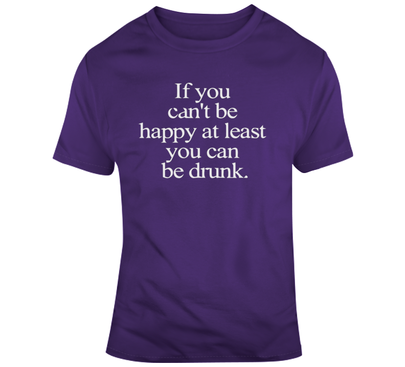 If You Can't Be Happy, At Least You Can Be Drunk T Shirt