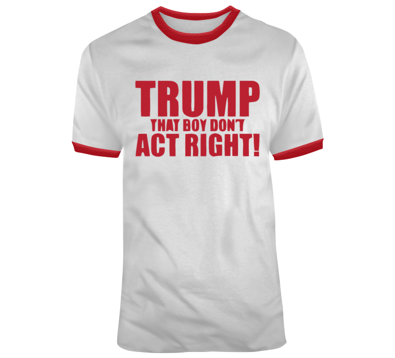 Trump, That Boy Don't Act Right T Shirt
