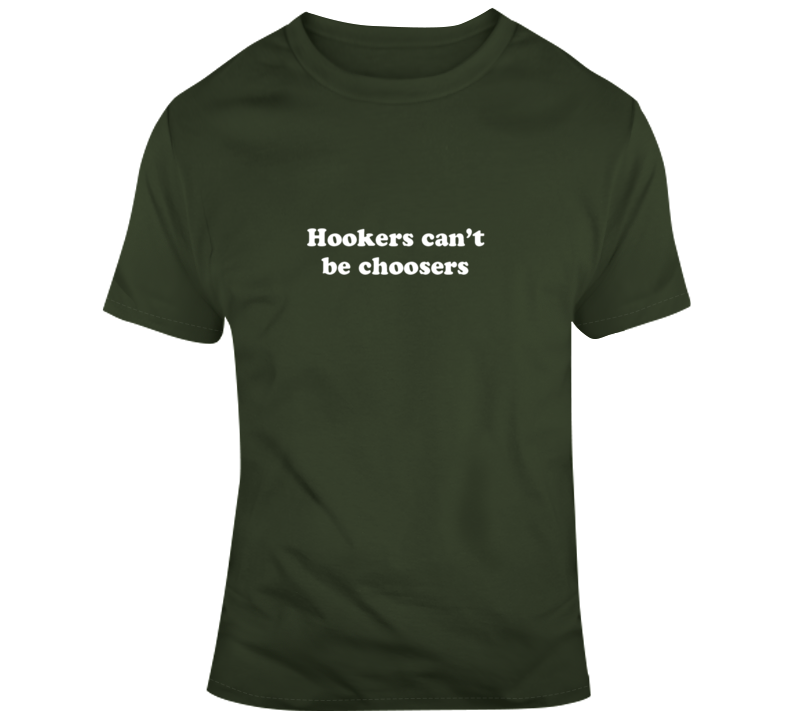 Hookers Can't Be Choosers T Shirt