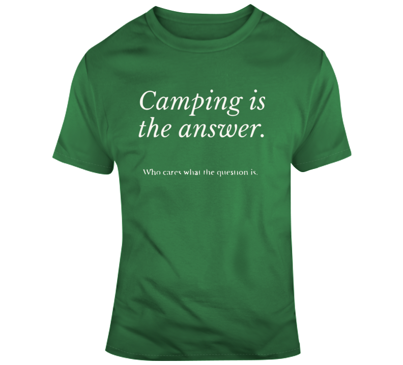 Camping Is The Answer, Who Cares What The Question Is T Shirt