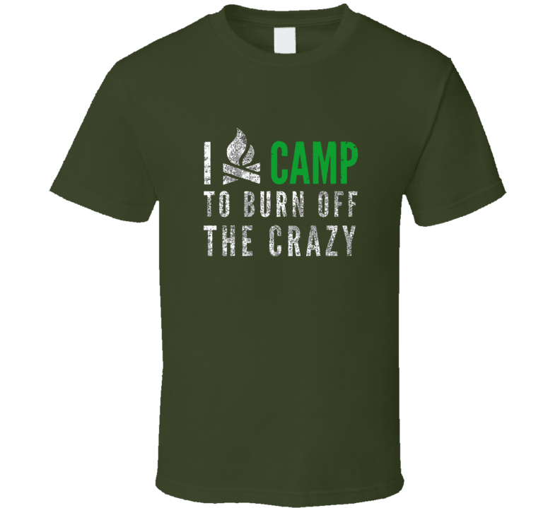I Camp To Burn Off The Crazy T Shirt