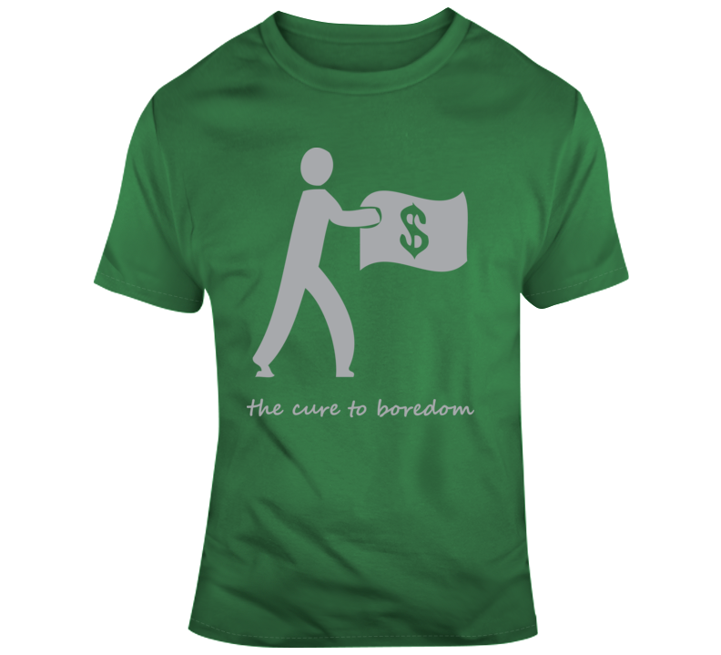 Making Money, Cure To Boredom T Shirt