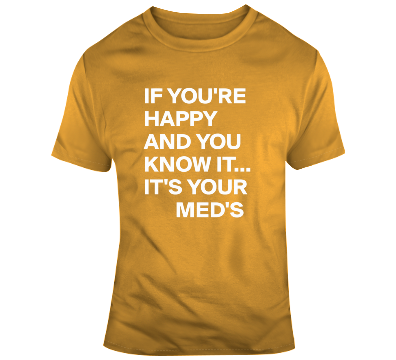 If You're Happy And You Know It, It;s You're Meds T Shirt