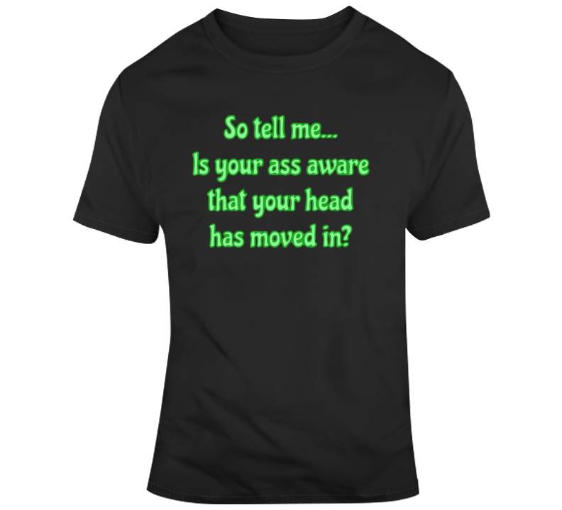 Is Your Ass Aware That Your Head Has Moved In? T Shirt