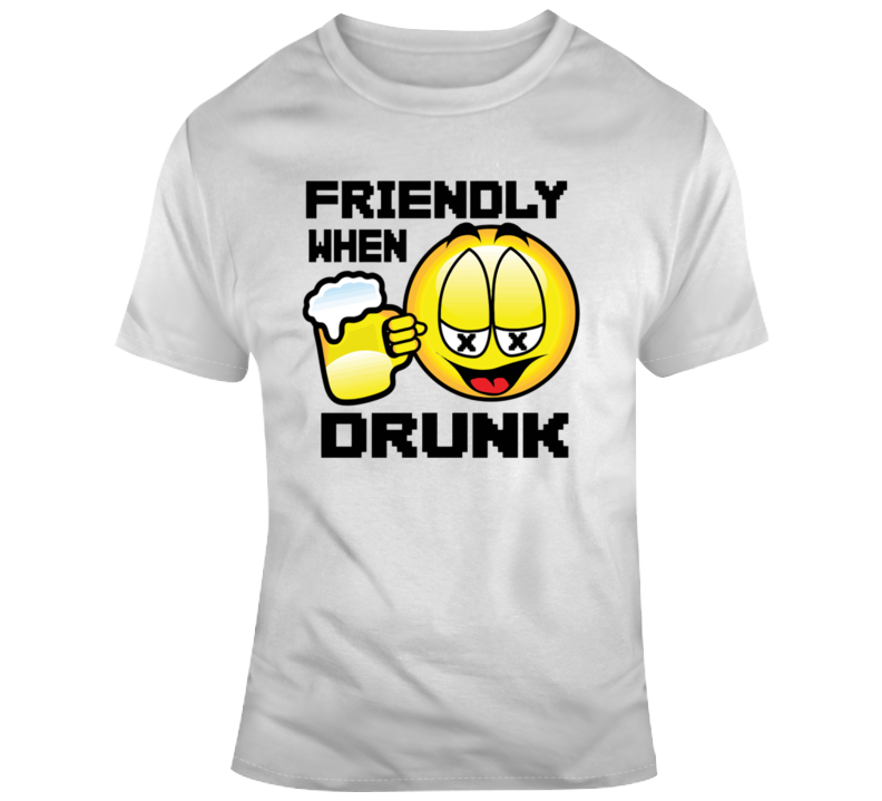 Friendly When Drunk T Shirt
