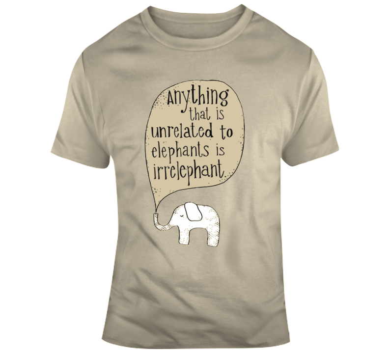 Things Unrelated To Elephants Is Irrelephant T Shirt
