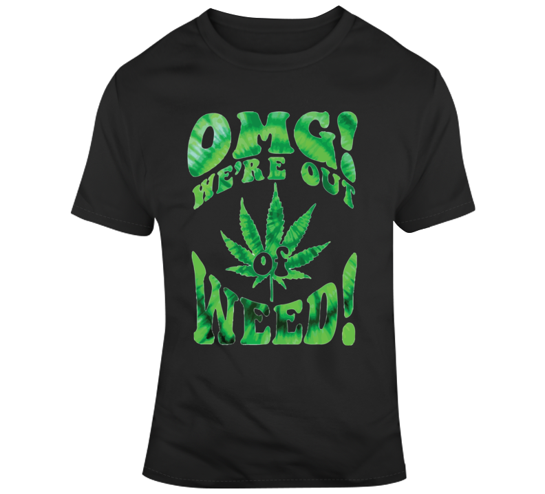 Omg , We're Out Of Weed T Shirt
