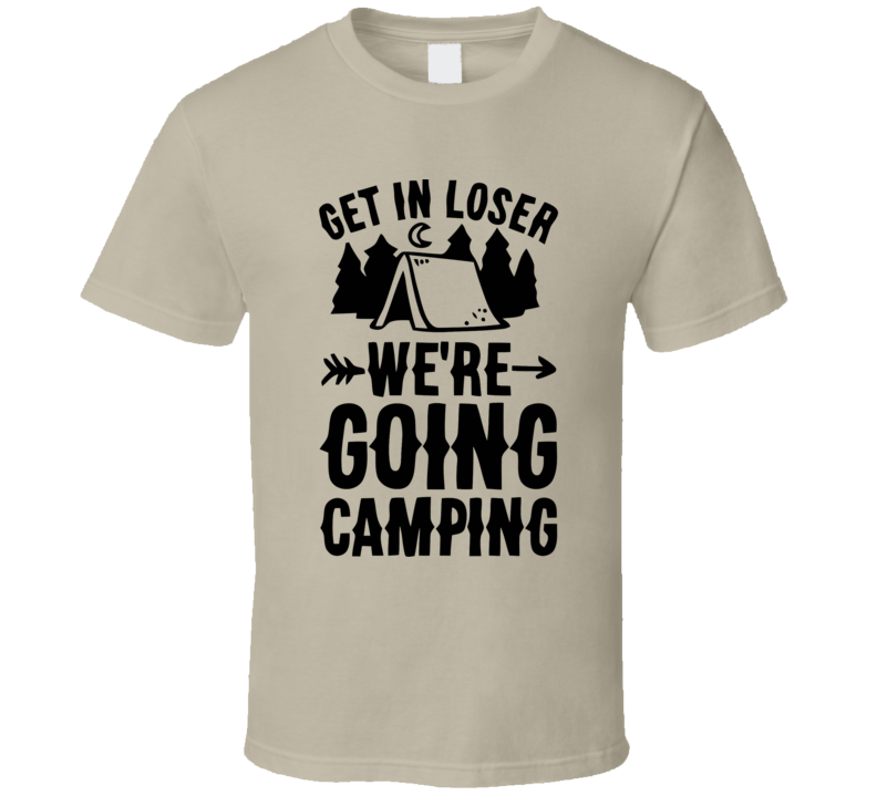 Get In Loser We're Going Camping T Shirt