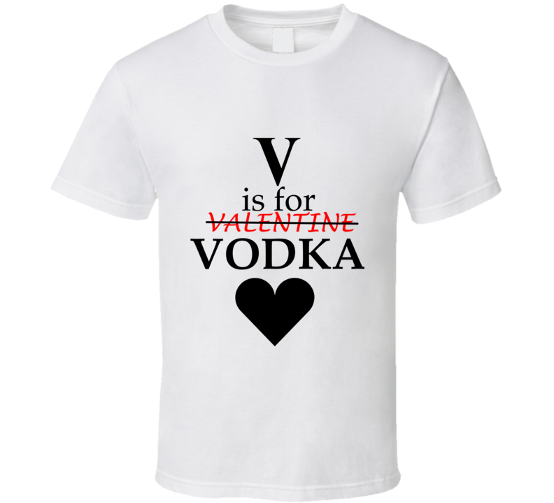 V is for Vodka - Anti-Valentines Day T-Shirt