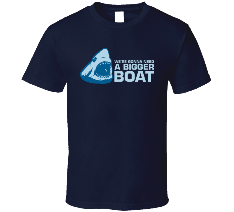 We Are Gonna Need a Bigger Boat T Shirt