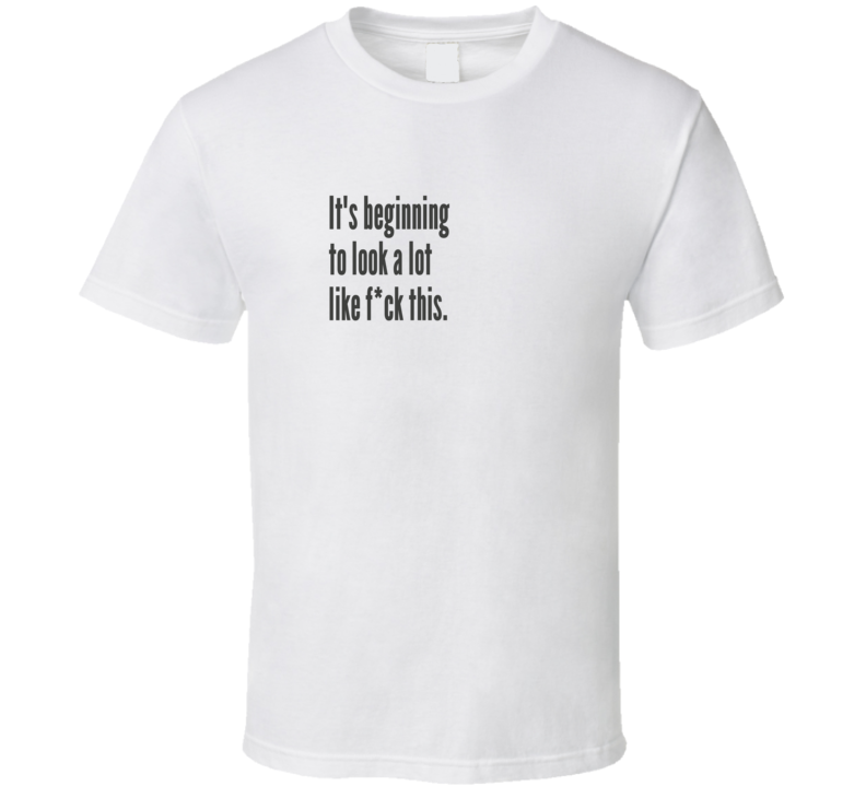 Beginning To Look Like F This Funny Sarcastic T Shirt
