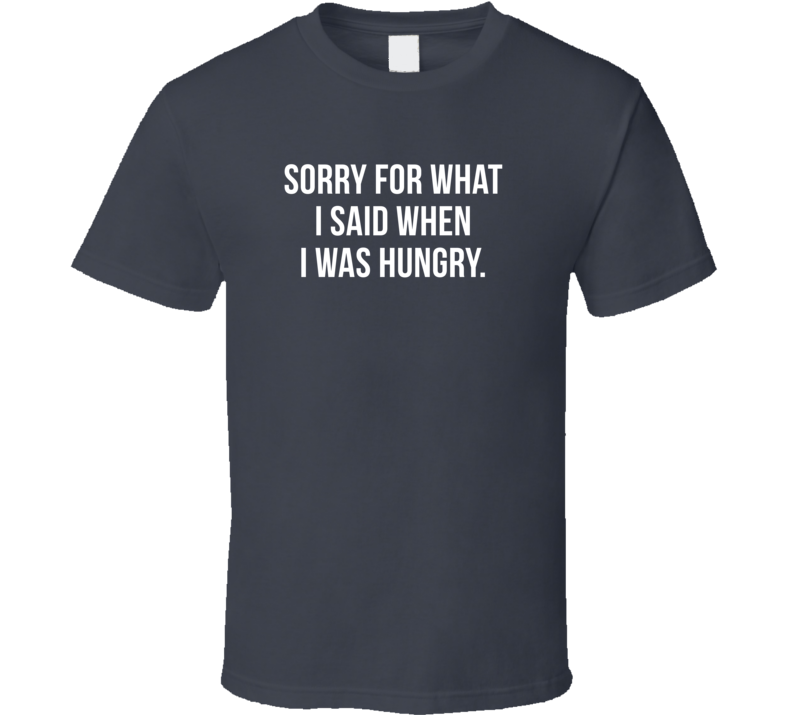 Sorry For What I Said When I Was Hungry Funny Sarcastic Dark Color T Shirt