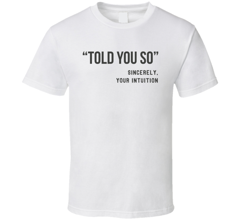 Told You So Intuition Funny Sarcastic Light Color T Shirt