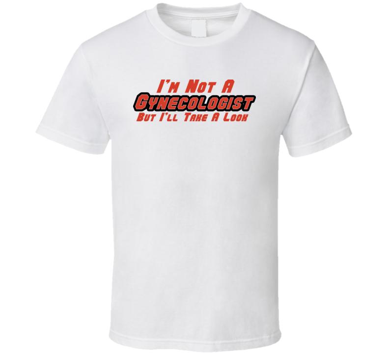 I\'m Not A Gynecologist But I\'ll Take A Look T Shirt T Shirt