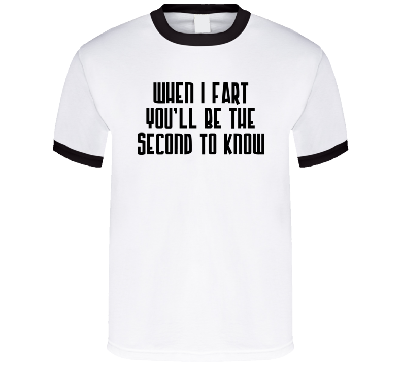 When I Fart You\'ll Be The Second To Know T Shirt