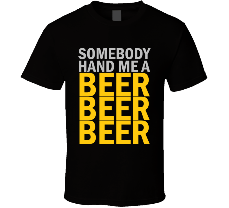 Somebody Hand Me A BEER BEER BEER T Shirt