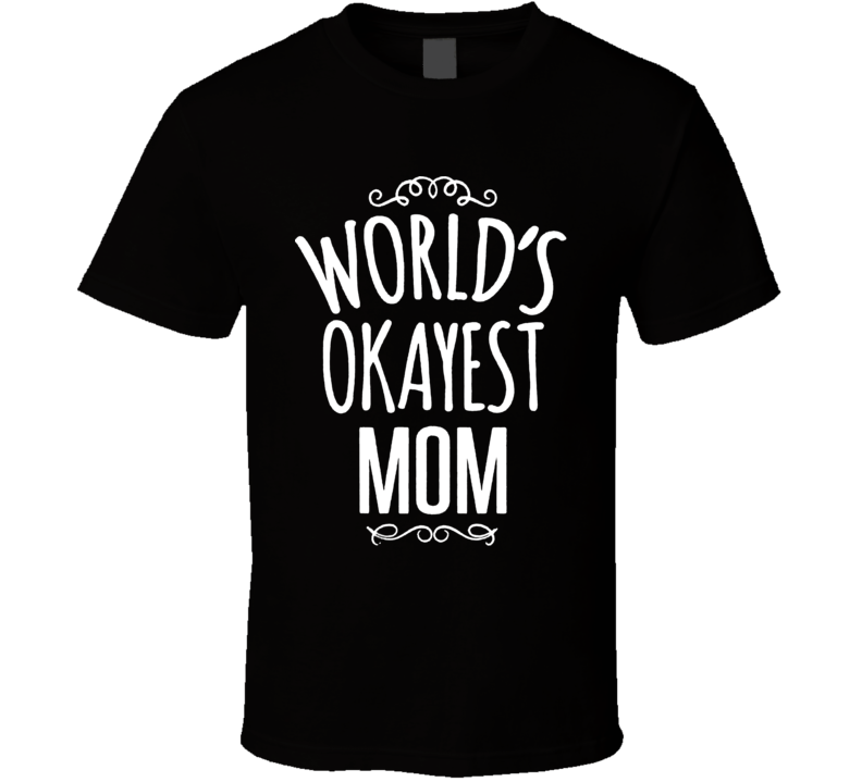 World's Okayest Mom T=Funny T Shirt