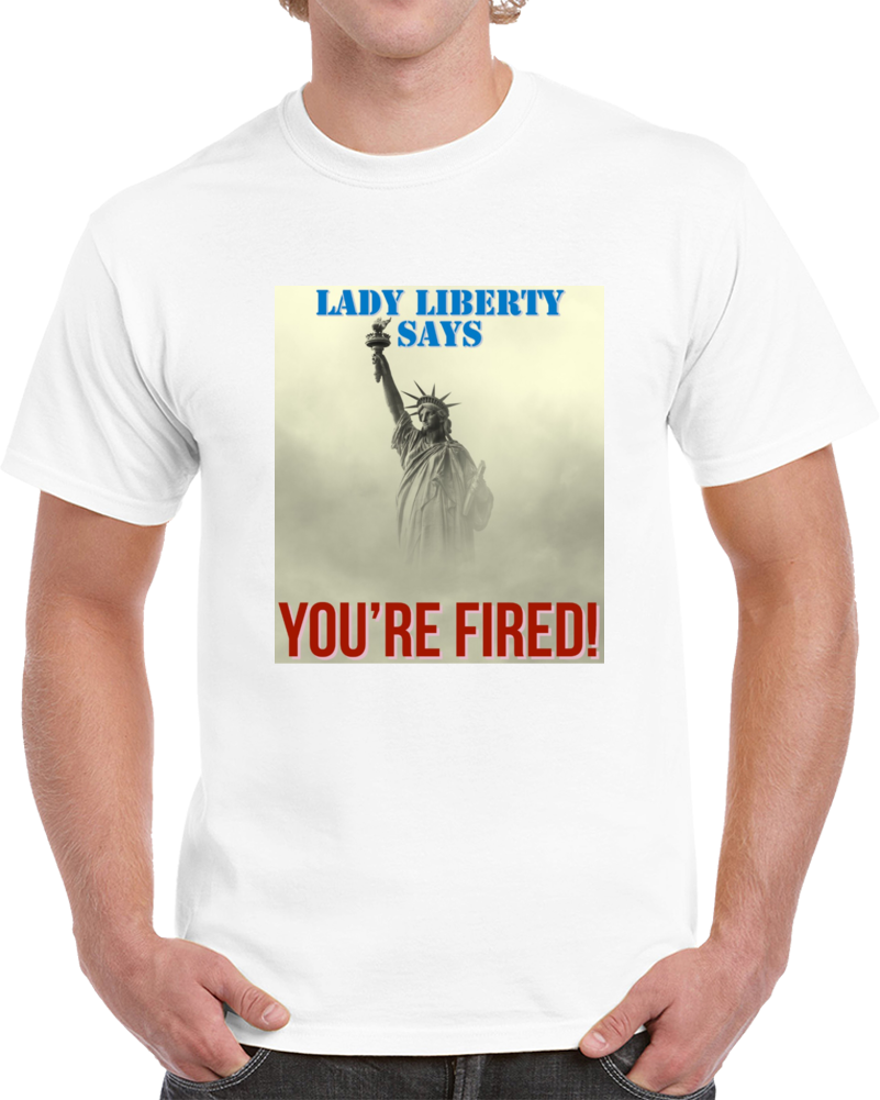 Trump- Lady Liberty Says You're Fired T Shirt