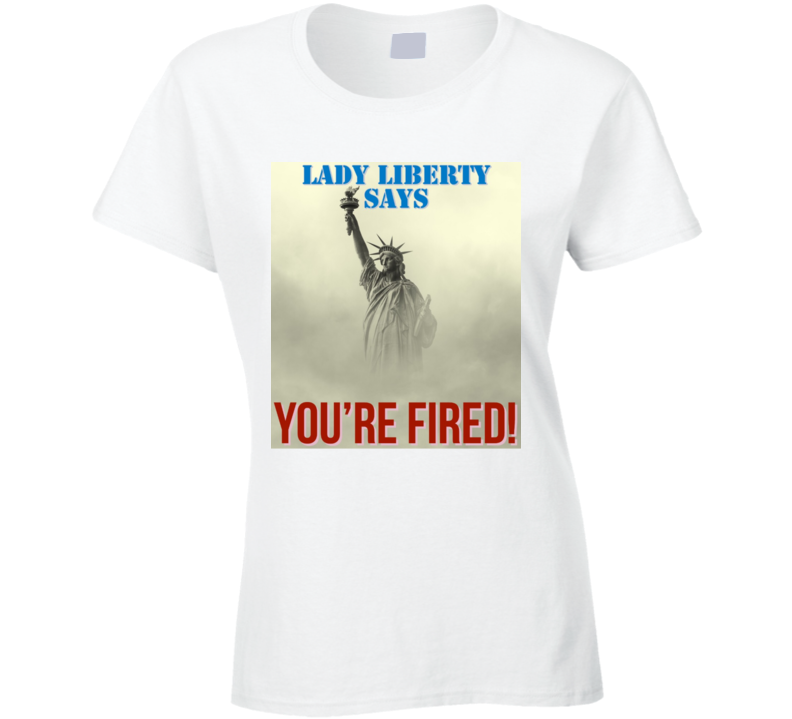 Trump- Lady Liberty Says You're Fired Ladies T Shirt