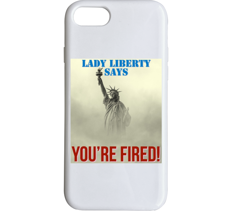 Trump- Lady Liberty Says You're Fired Phone Case