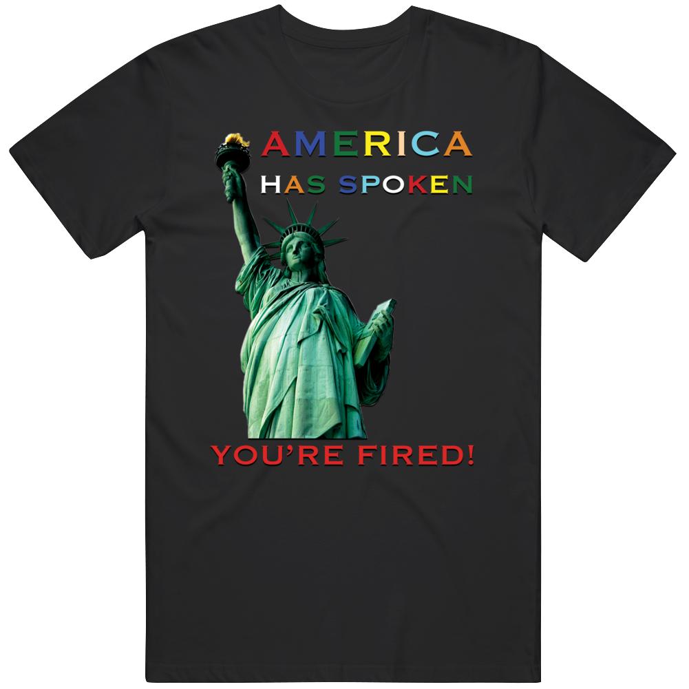 America Has Spoken- Trump Is Fired T Shirt