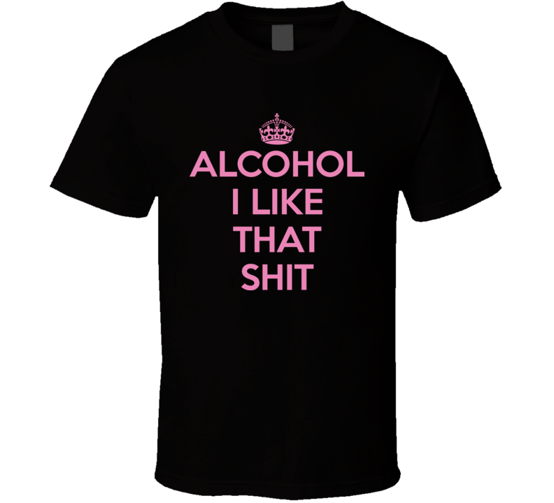 Keep Calm Alcohol I Like That Funny T Shirt