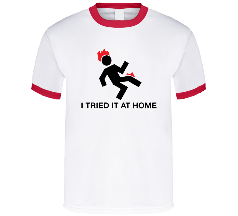 I Tried It At Home Funny T Shirt