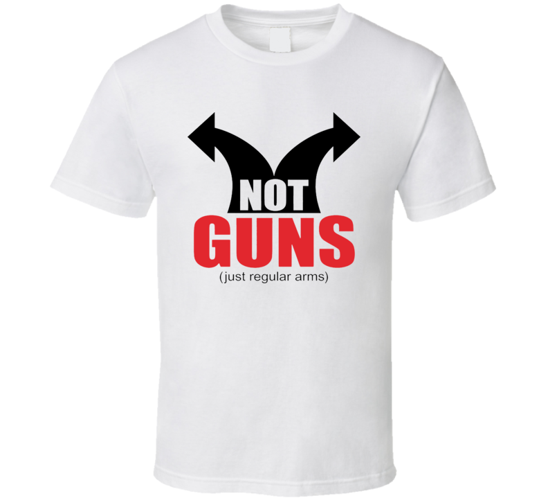 Not Guns Just Regular Arms Funny T Shirt