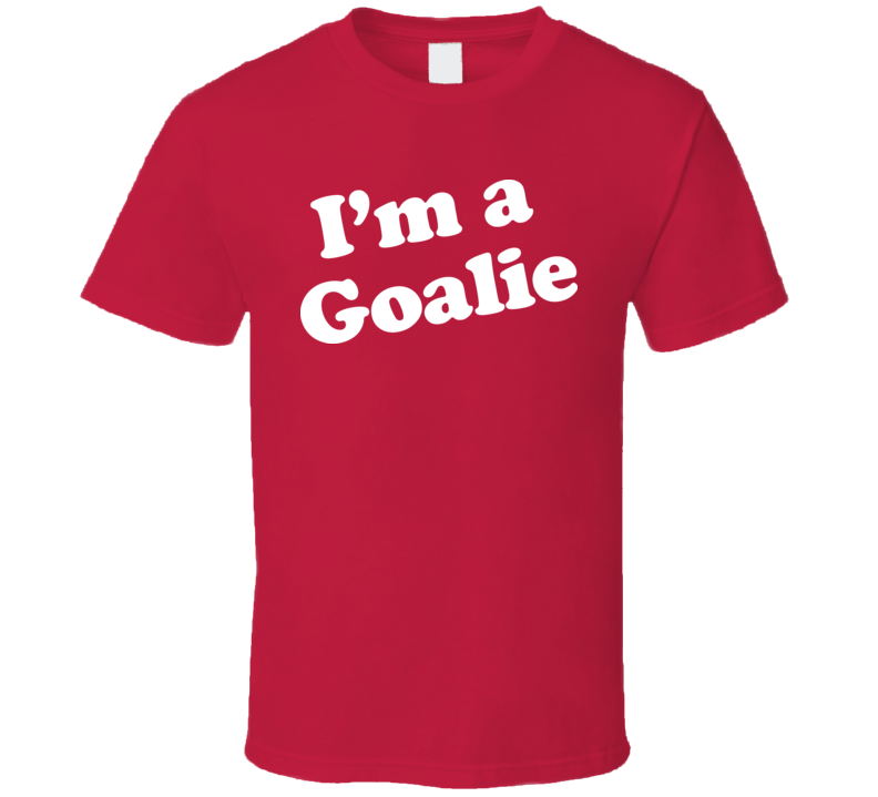 Im A Goalie Hockey T Shirt