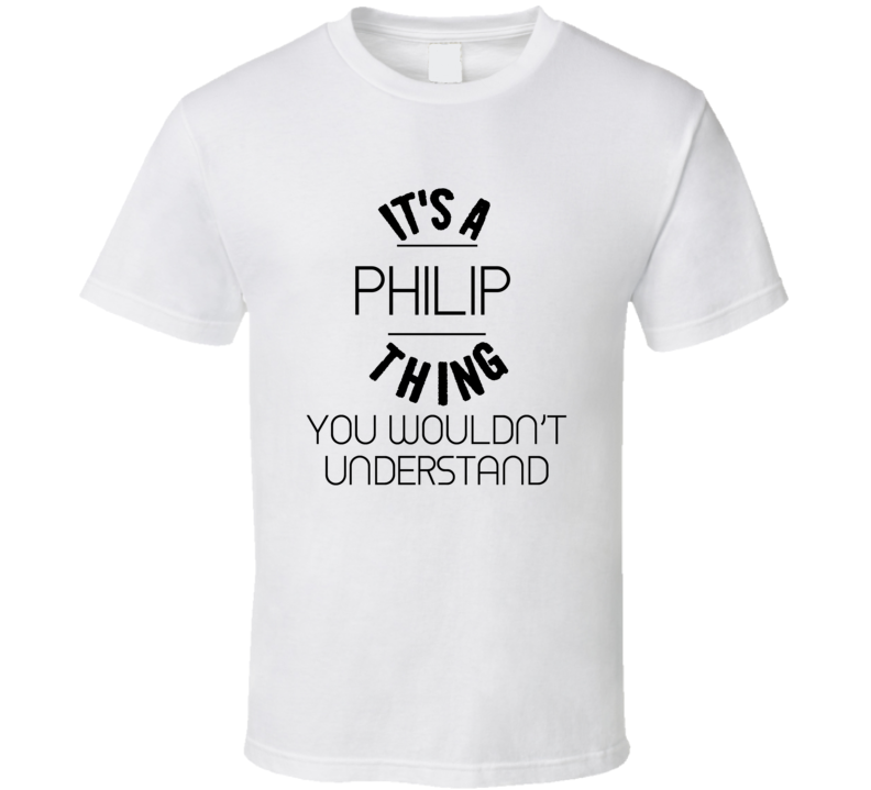 It's A Philip  Thing You Wouldn't Understand T shirt