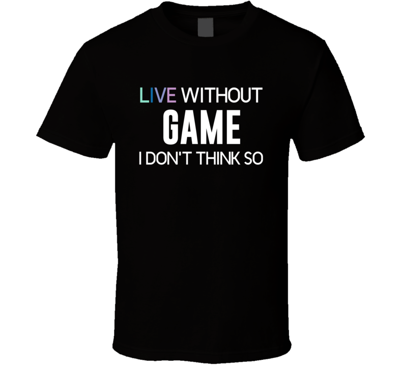 Live Without Game I Don't Think So T Shirt