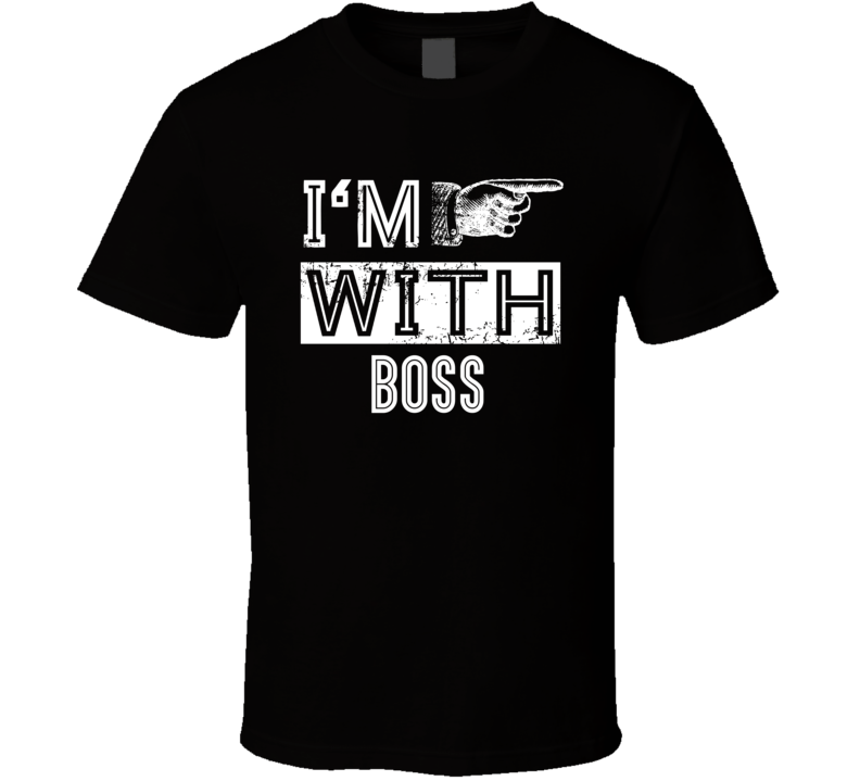I'm With Boss T Shirt