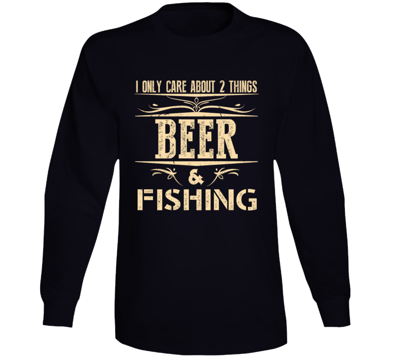 I Only Care About 2 Things Beer & Fishing Long Sleeve