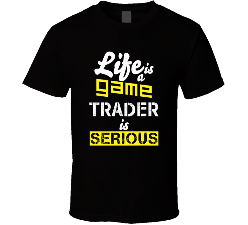 Life Is A Game Trader Is Serious T Shirt