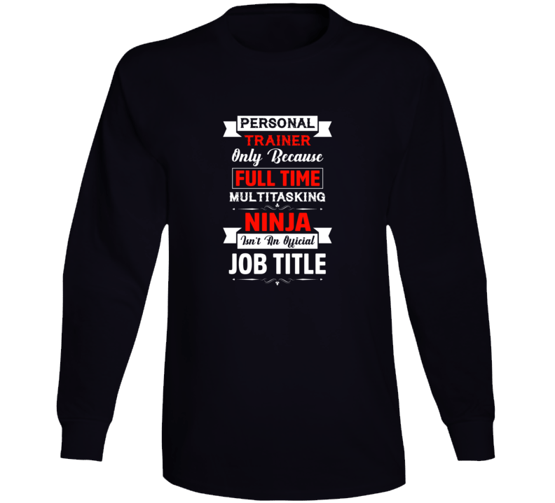 Personal Trainer Only Because Full Time Multitasking Ninja Isn't An Official Job Title Long Sleeve