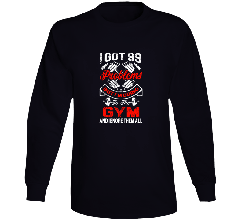 I Got 99 Problems But I'm Going To The Gym And Ignore Them All Long Sleeve
