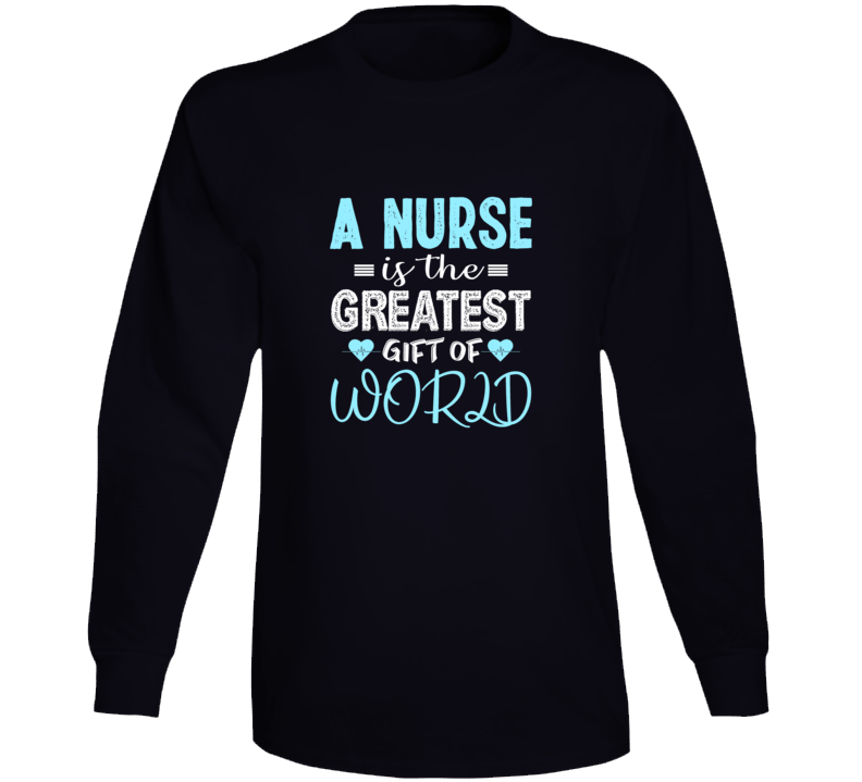 A Nurse Is The Greatest Gift Of World Long Sleeve