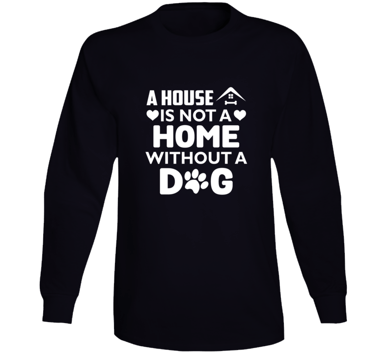 A House Is Not Home Without Dog Long Sleeve