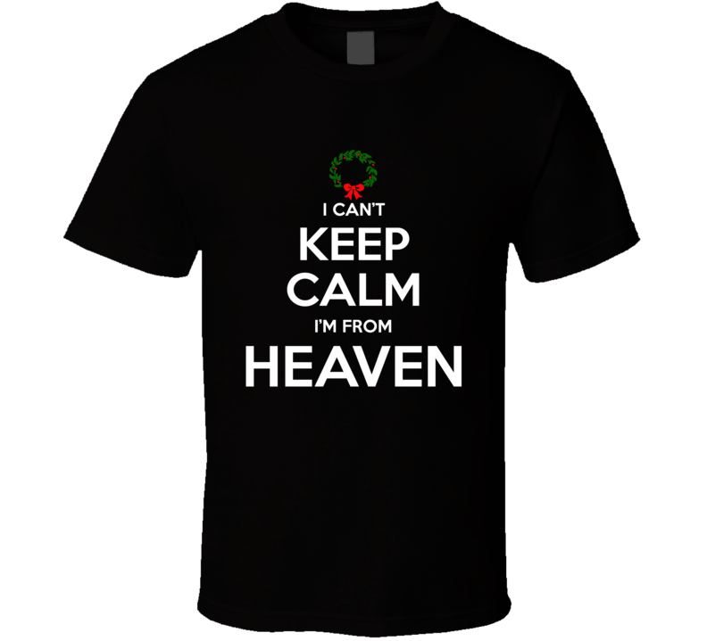I Can't Keep Calm I'm From Heaven T Shirt