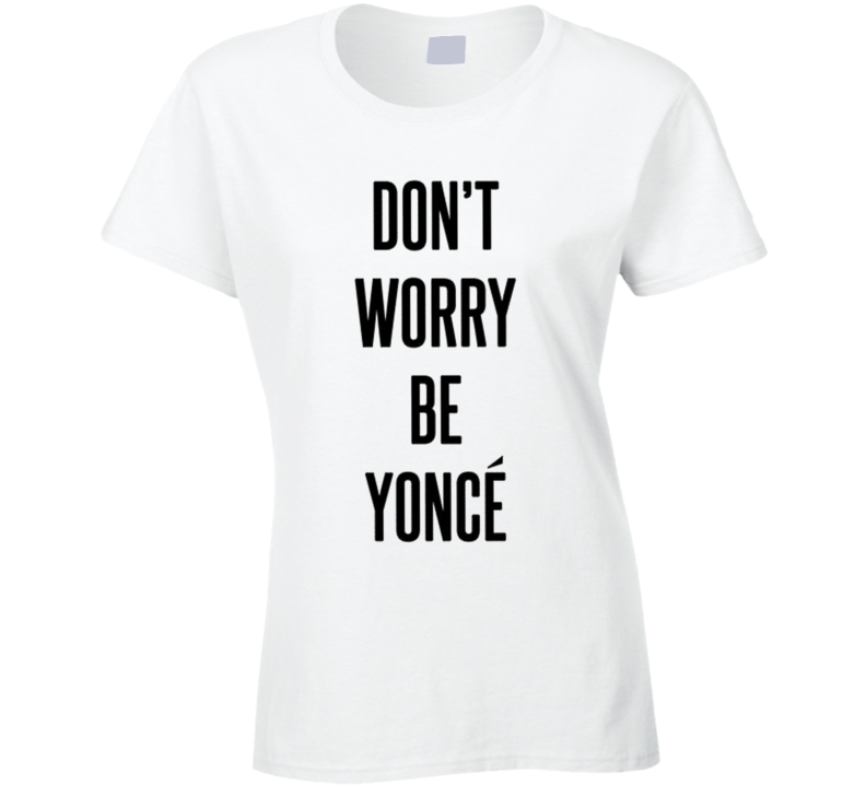 Beyonce Dont Worry Be Yonce  T Shirt