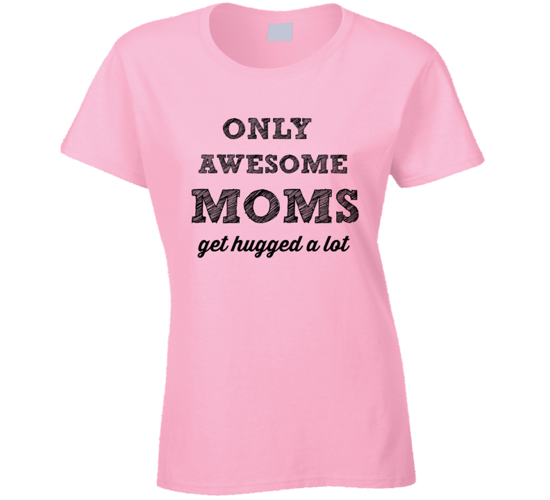 Only Awesome Moms Get Hugged A Lot T-Shirt Novelty Clothing