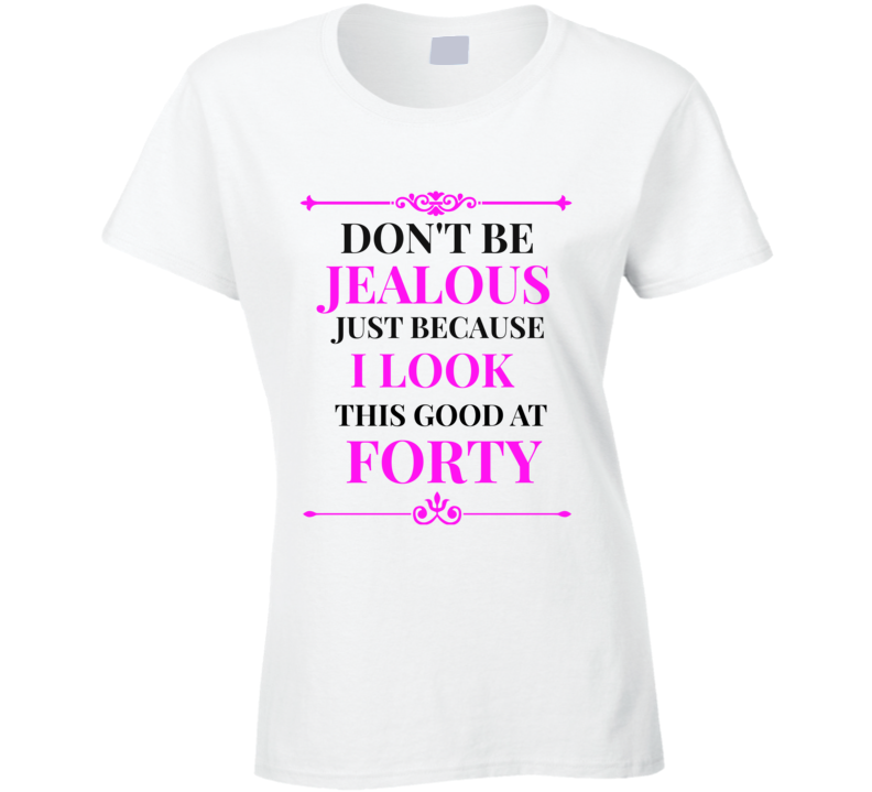 Don't Be Jealous I Look Good At 40 Ladies Novelty T-Shirt