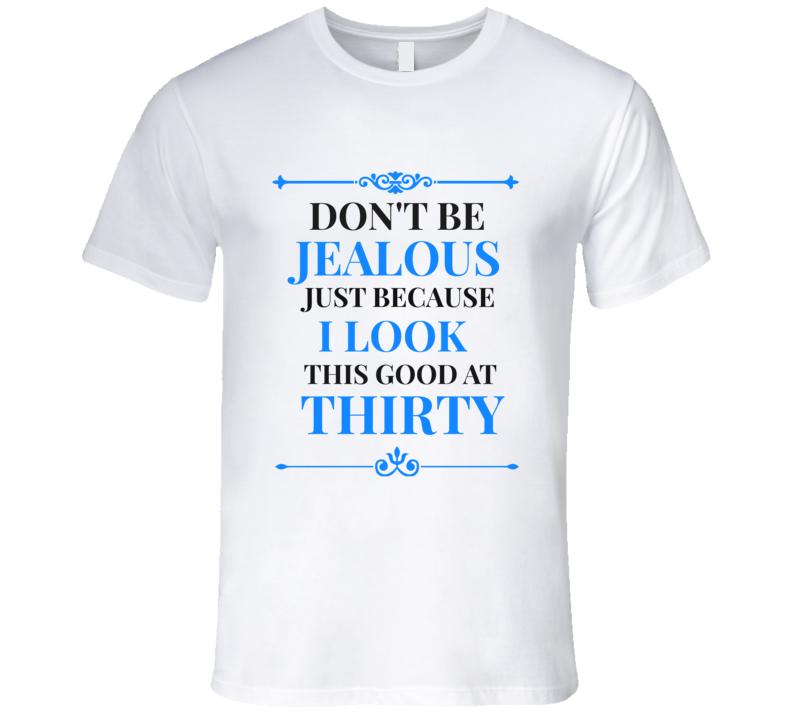 Don't Be Jealous I Look Good At 30 Mens Novelty T-Shirt