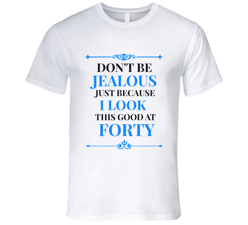 Don't Be Jealous I Look Good At 40 Mens Novelty Fun T-Shirt
